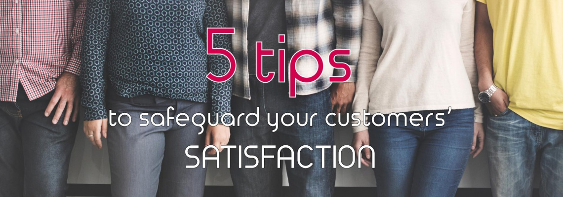 5 tips to safeguard your customers' satisfaction