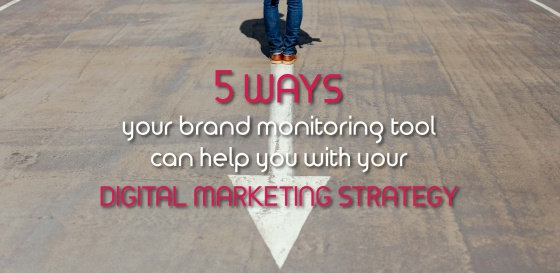 5 ways your brand monitoring tool can help you with your digital marketing strategy