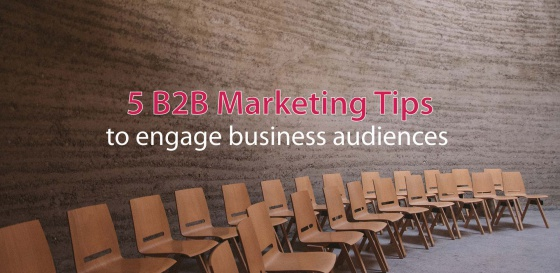 5 B2B Marketing Tips To Engage Business Audiences