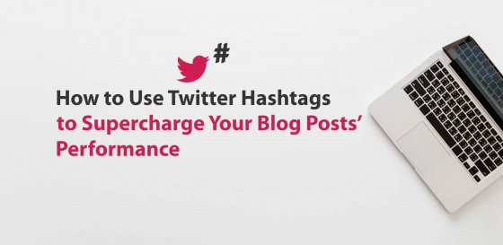 How to Use Twitter Hashtags to Supercharge Your Blog Posts' Performance