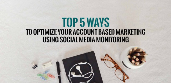 Top 5 ways to optimize your account based marketing using social media monitoring