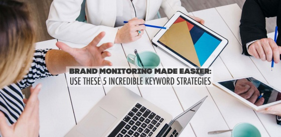 Brand Monitoring Made Easier: Use These 5 Incredible Keyword Strategies