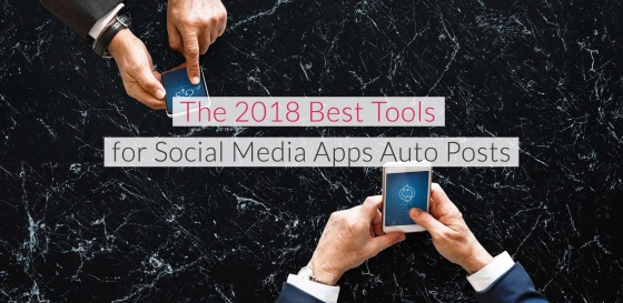 The 2018 Best Tools for Social Media Apps Auto Posts