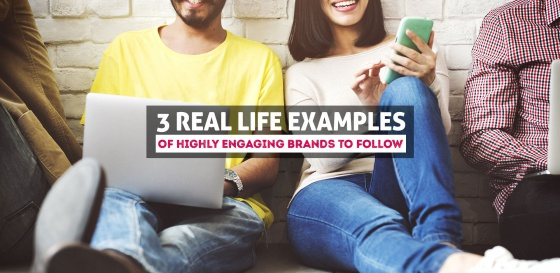 3 Real Life Examples Of Highly Engaging Brands to Follow