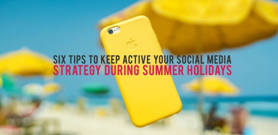 Six Tips to Keep Active Your Social Media Strategy during Summer Holidays