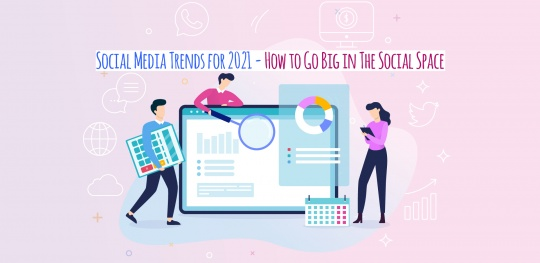 Social Media Trends for 2021 - How to Go Big in The Social Space