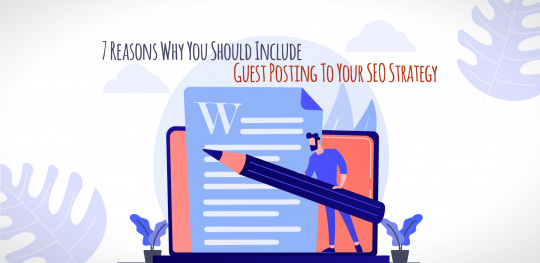 7 Reasons Why You Should Include Guest Posting To Your SEO Strategy