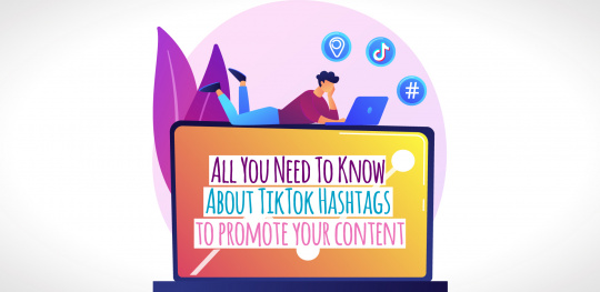 All You Need To Know About TikTok Hashtags to promote your content